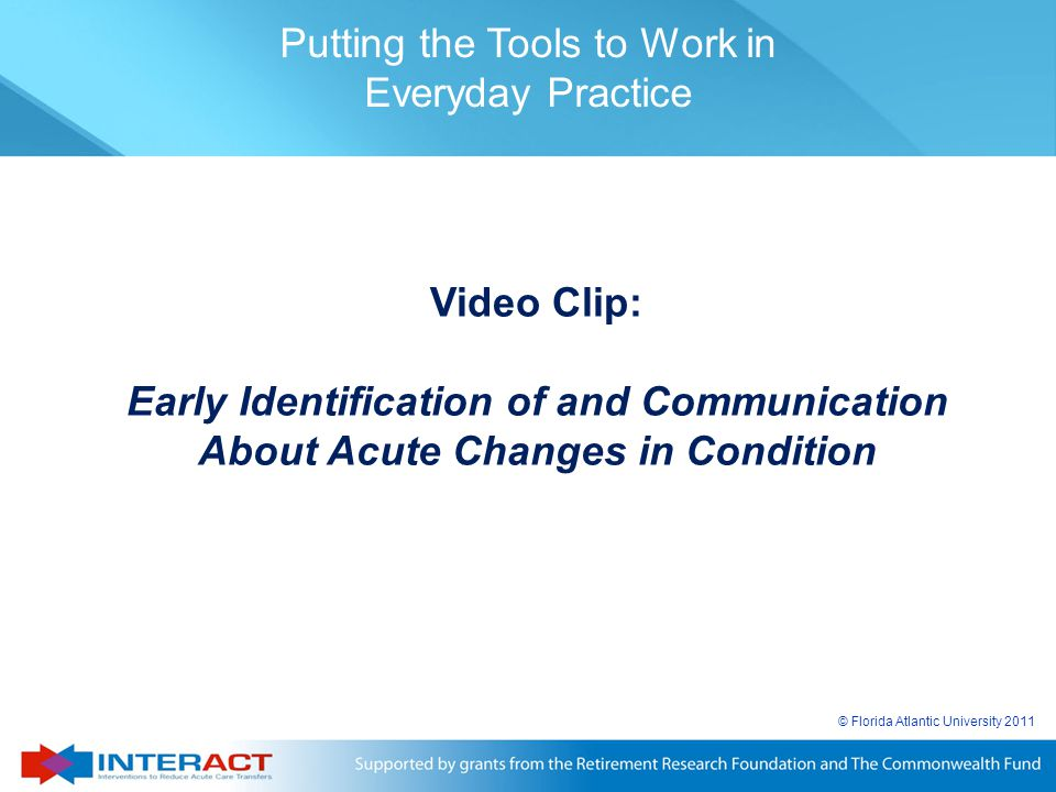 © Florida Atlantic University 2011 Video Clip: Early Identification of and Communication About Acute Changes in Condition Putting the Tools to Work in