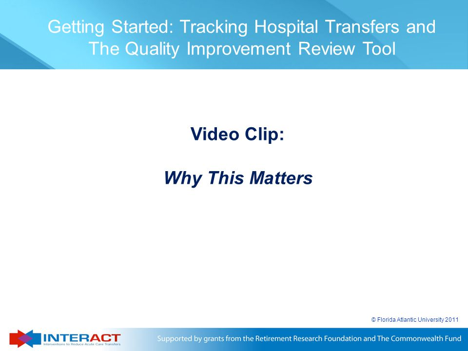 © Florida Atlantic University 2011 Getting Started: Tracking Hospital Transfers and The Quality Improvement Review Tool Video Clip: Why This Matters