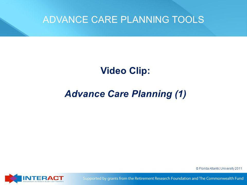 © Florida Atlantic University 2011 Video Clip: Advance Care Planning (1) ADVANCE CARE PLANNING TOOLS