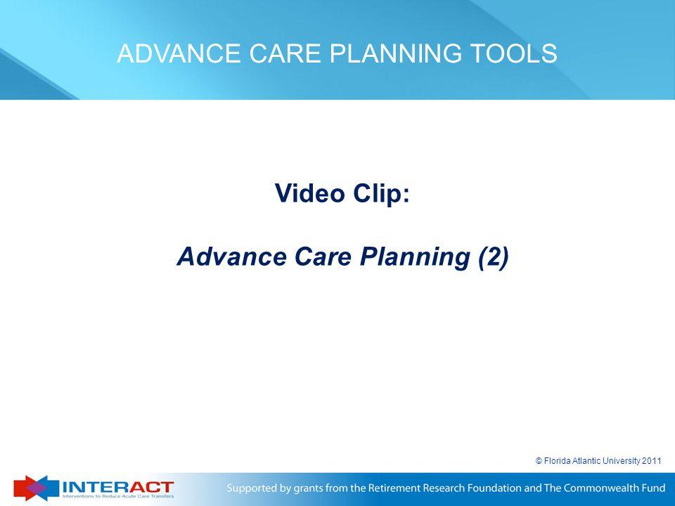 © Florida Atlantic University 2011 Video Clip: Advance Care Planning (2) ADVANCE CARE PLANNING TOOLS