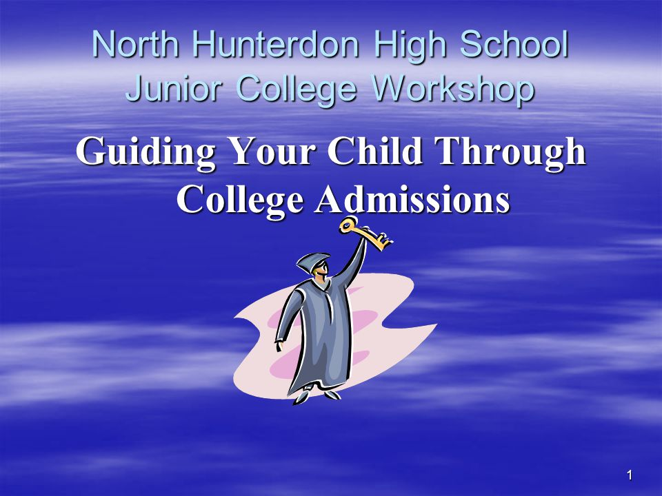 1 North Hunterdon High School Junior College Workshop Guiding Your Child Through College Admissions