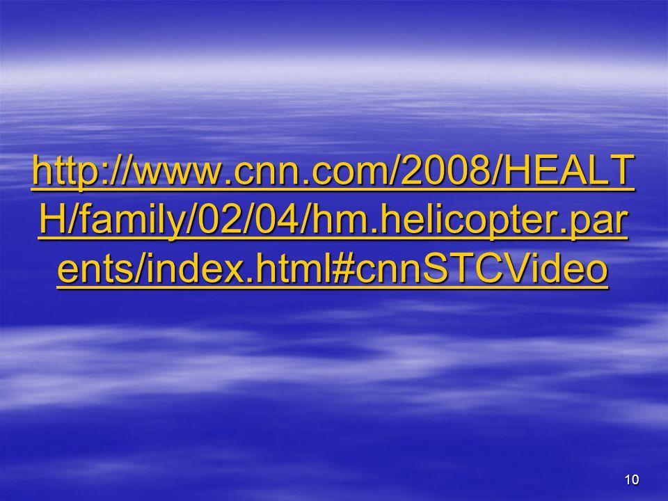 10 http://www.cnn.com/2008/HEALT H/family/02/04/hm.helicopter.par ents/index.html#cnnSTCVideo http://www.cnn.com/2008/HEALT H/family/02/04/hm.helicopt