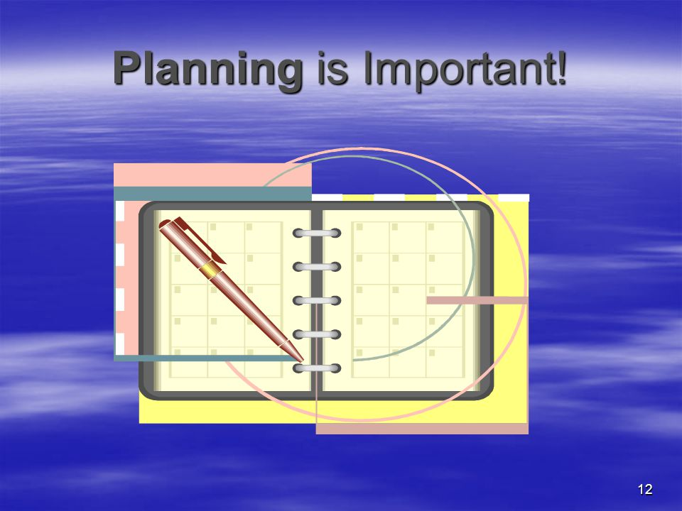 12 Planning is Important!