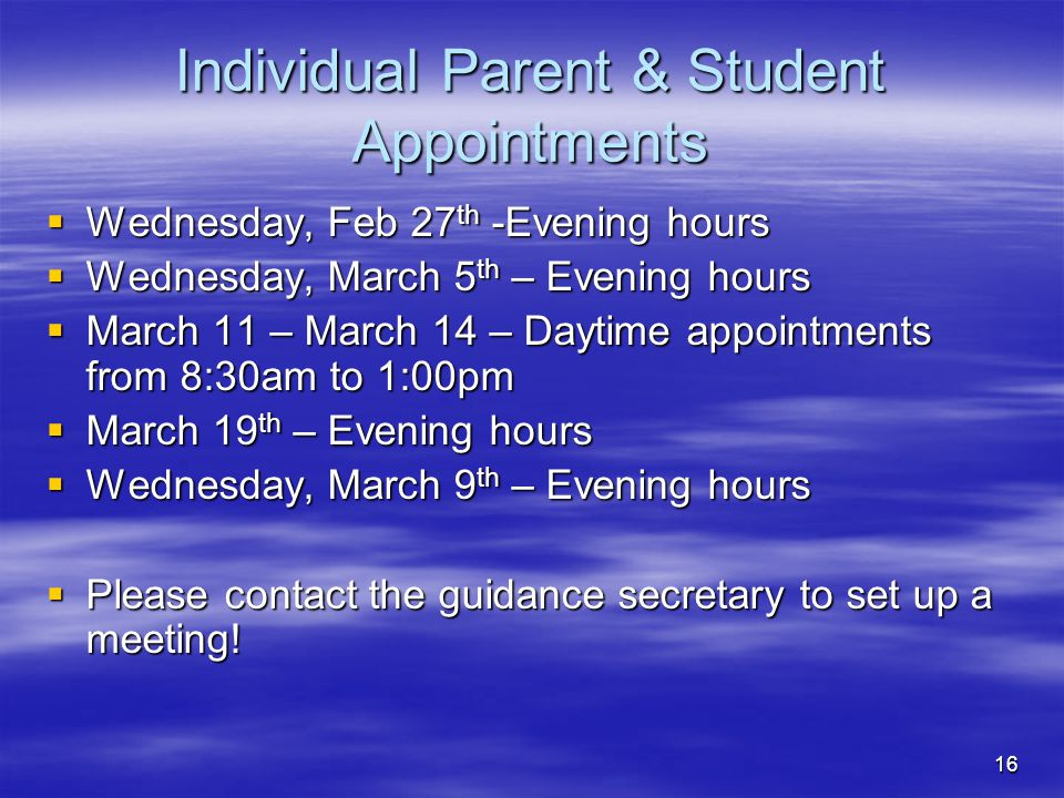16 Individual Parent & Student Appointments  Wednesday, Feb 27 th -Evening hours  Wednesday, March 5 th – Evening hours  March 11 – March 14 – Dayt