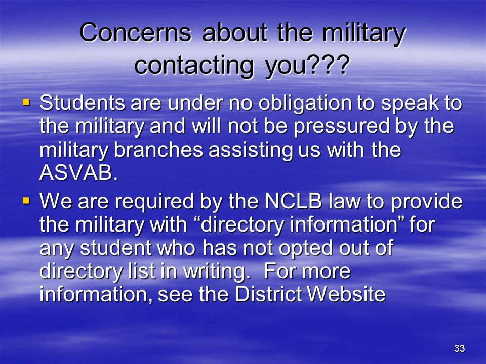 33 Concerns about the military contacting you???  Students are under no obligation to speak to the military and will not be pressured by the military