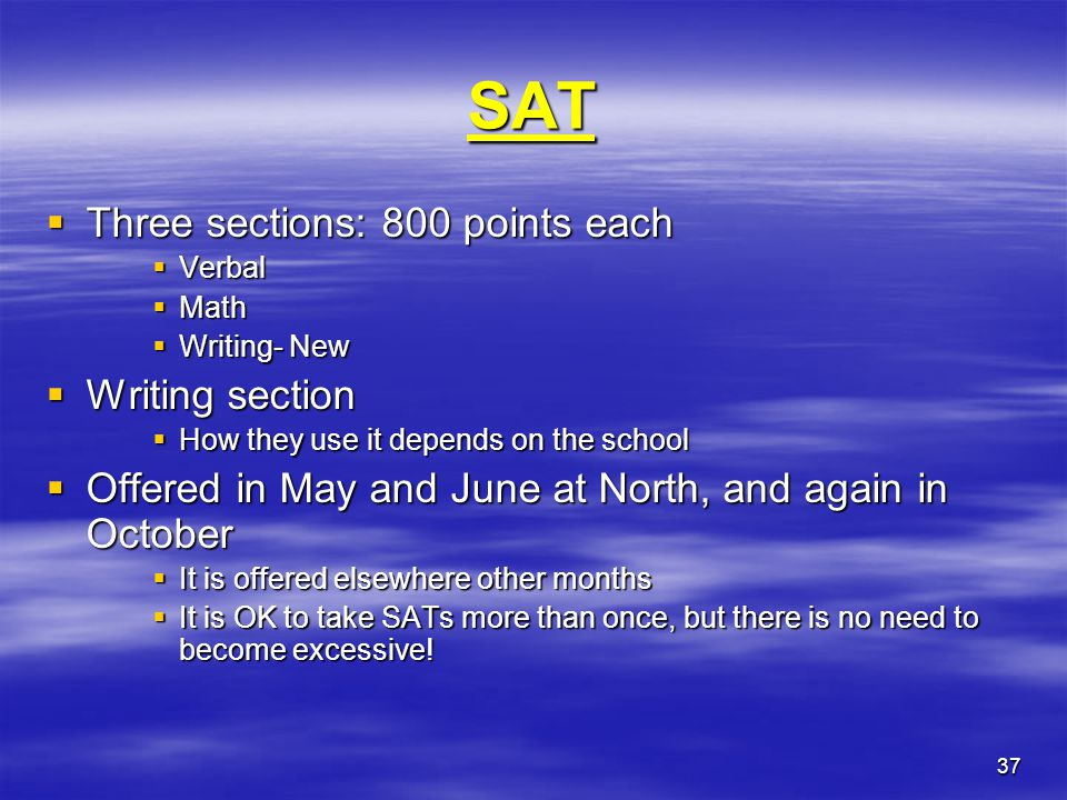 37 SAT  Three sections: 800 points each  Verbal  Math  Writing- New  Writing section  How they use it depends on the school  Offered in May and