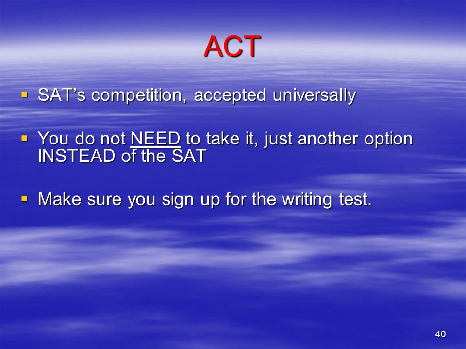 40 ACT  SAT's competition, accepted universally  You do not NEED to take it, just another option INSTEAD of the SAT  Make sure you sign up for the