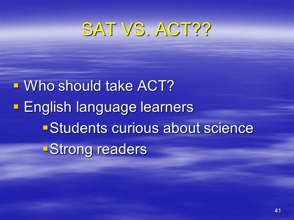 41 SAT VS. ACT??  Who should take ACT?  English language learners  Students curious about science  Strong readers
