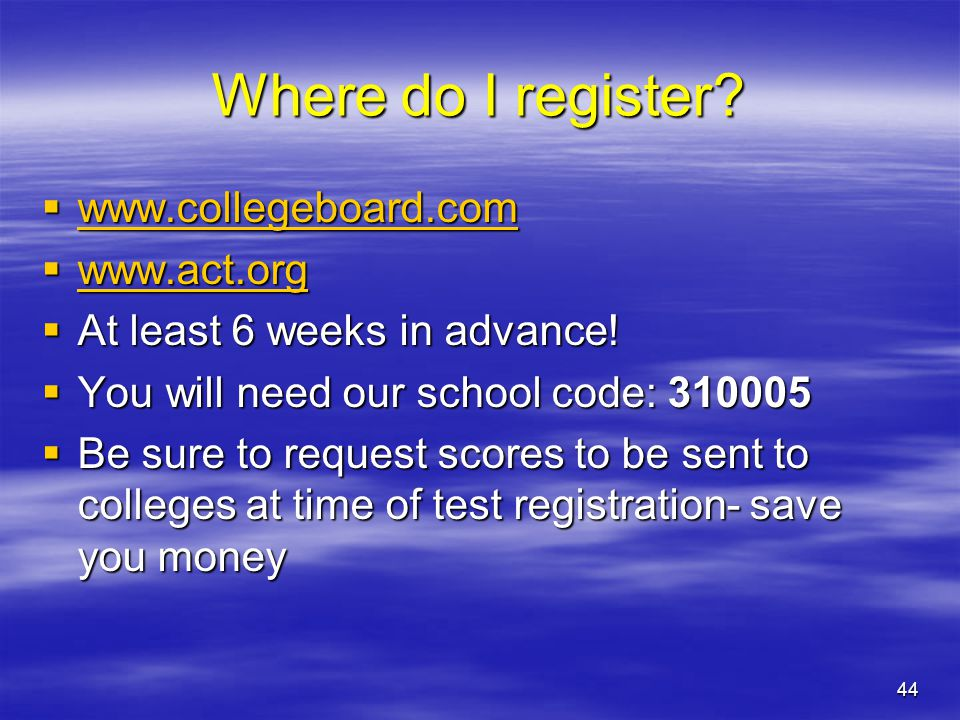 44 Where do I register?  www.collegeboard.com www.collegeboard.com  www.act.org www.act.org  At least 6 weeks in advance!  You will need our schoo