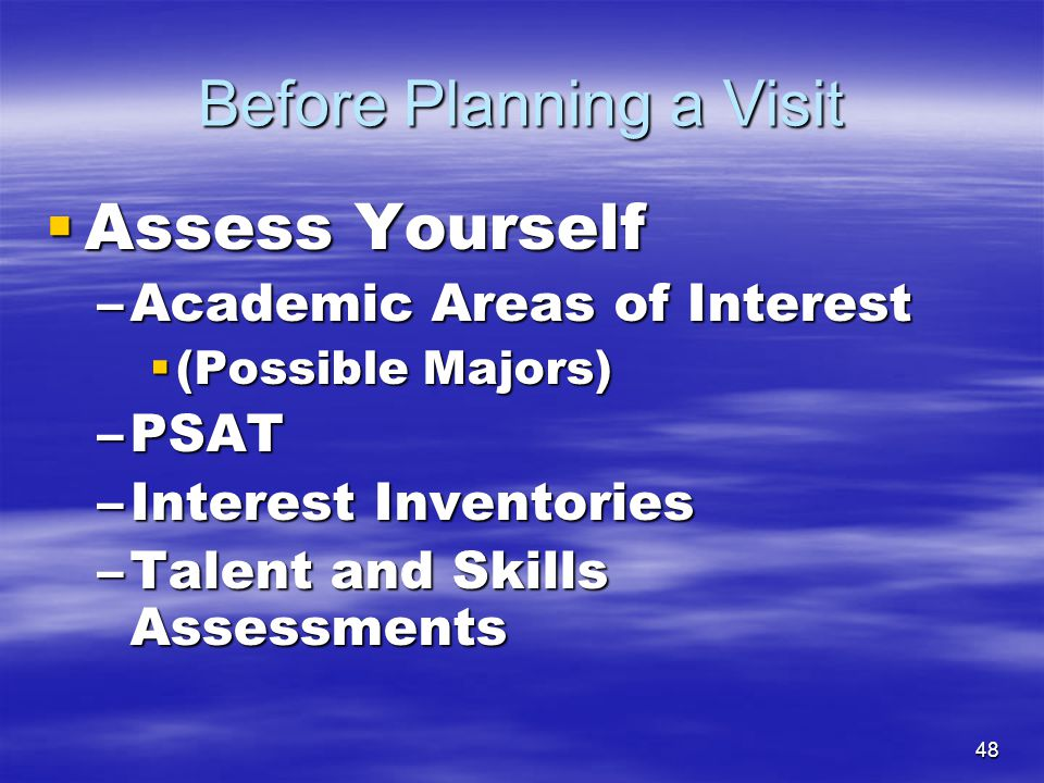 48 Before Planning a Visit  Assess Yourself –Academic Areas of Interest  (Possible Majors) –PSAT –Interest Inventories –Talent and Skills Assessment