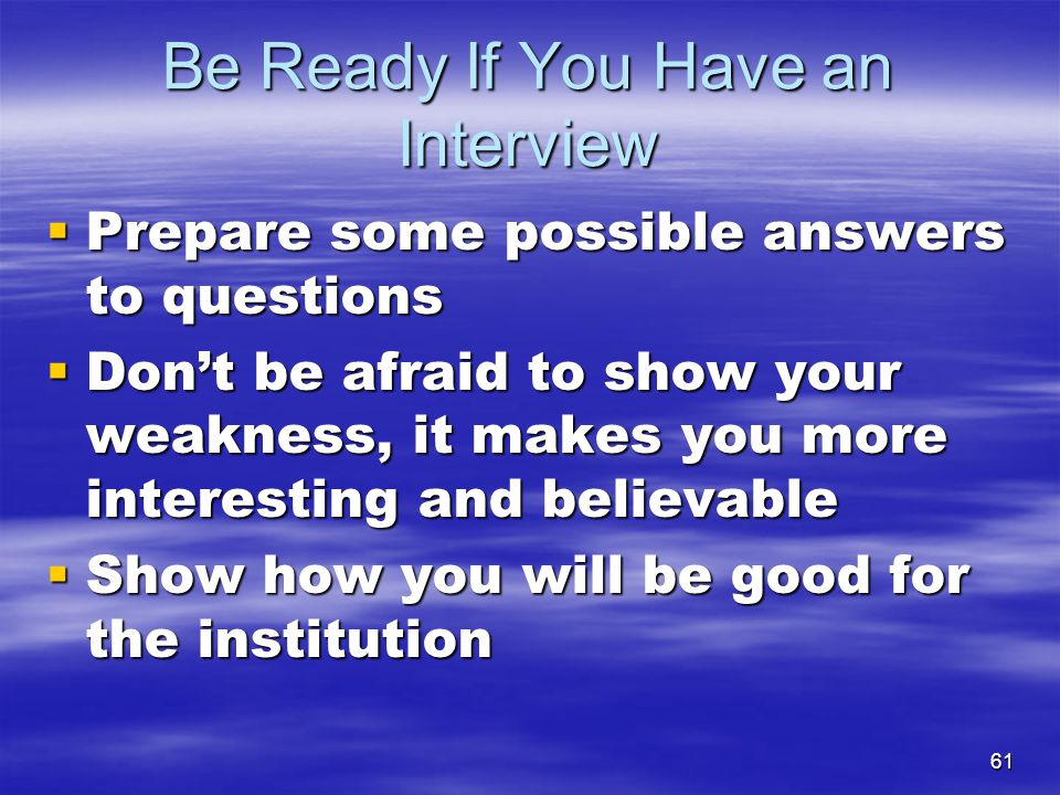61  Prepare some possible answers to questions  Don't be afraid to show your weakness, it makes you more interesting and believable  Show how you w