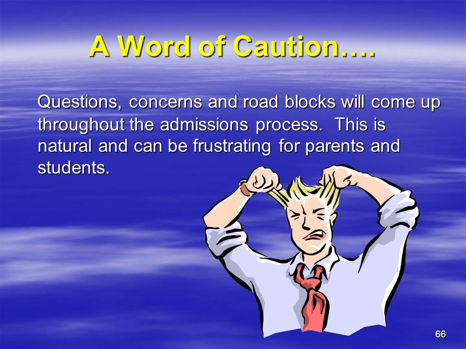 66 A Word of Caution…. Questions, concerns and road blocks will come up throughout the admissions process. This is natural and can be frustrating for