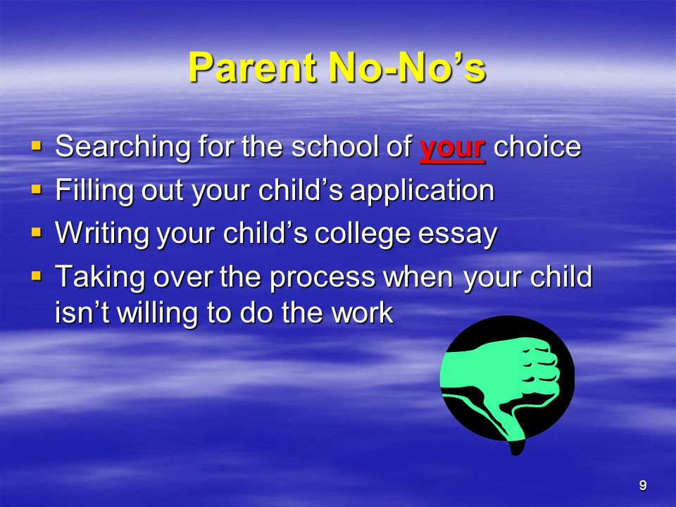 9 Parent No-No's  Searching for the school of your choice  Filling out your child's application  Writing your child's college essay  Taking over t