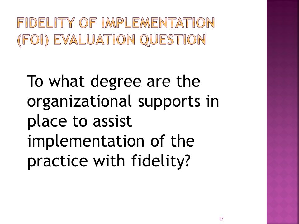 To what degree are the organizational supports in place to assist implementation of the practice with fidelity? 17