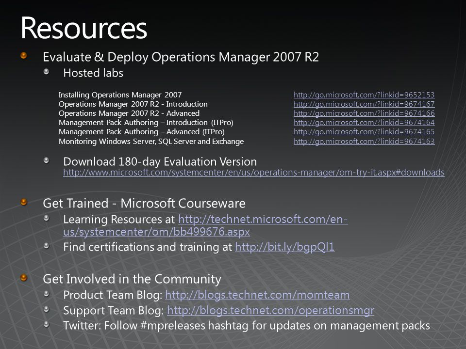 Installing Operations Manager 2007http://go.microsoft.com/?linkid=9652153 Operations Manager 2007 R2 - Introductionhttp://go.microsoft.com/?linkid=9674167 Operations Manager 2007 R2 - Advancedhttp://go.microsoft.com/?linkid=9674166 Management Pack Authoring – Introduction (ITPro)http://go.microsoft.com/?linkid=9674164 Management Pack Authoring – Advanced (ITPro)http://go.microsoft.com/?linkid=9674165 Monitoring Windows Server, SQL Server and Exchangehttp://go.microsoft.com/?linkid=9674163