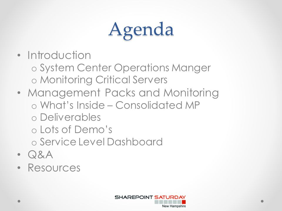 Agenda Introduction o System Center Operations Manger o Monitoring Critical Servers Management Packs and Monitoring o What's Inside – Consolidated MP o Deliverables o Lots of Demo's o Service Level Dashboard Q&A Resources