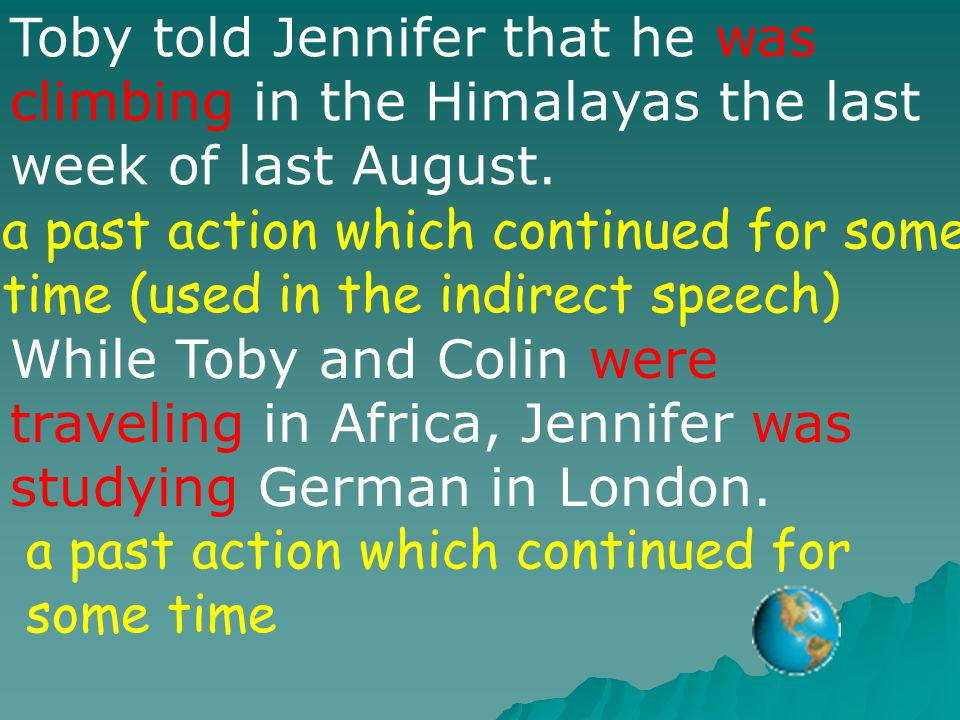 Toby told Jennifer that he was climbing in the Himalayas the last week of last August. a past action which continued for some time (used in the indire
