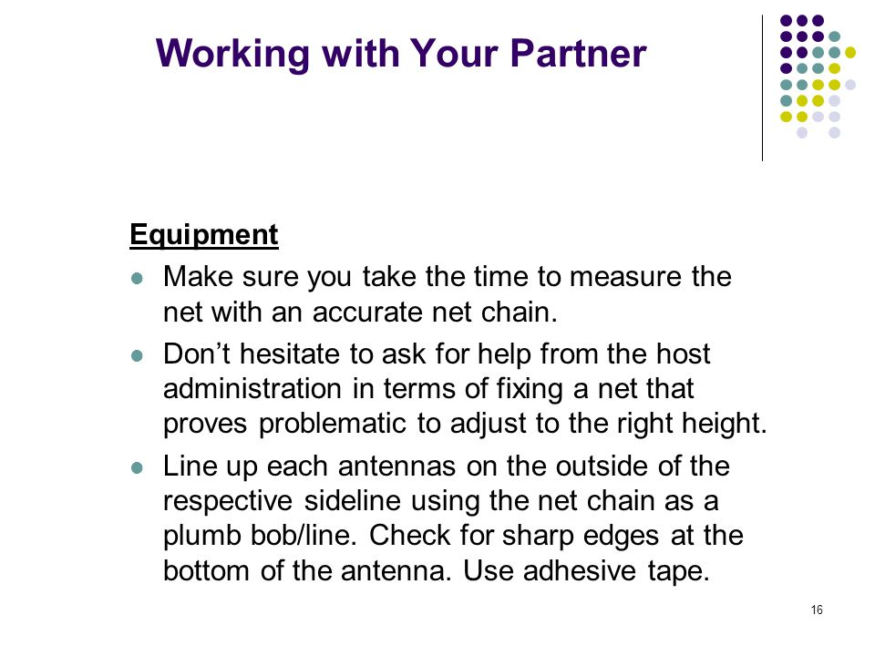 16 Working with Your Partner Equipment Make sure you take the time to measure the net with an accurate net chain. Don't hesitate to ask for help from