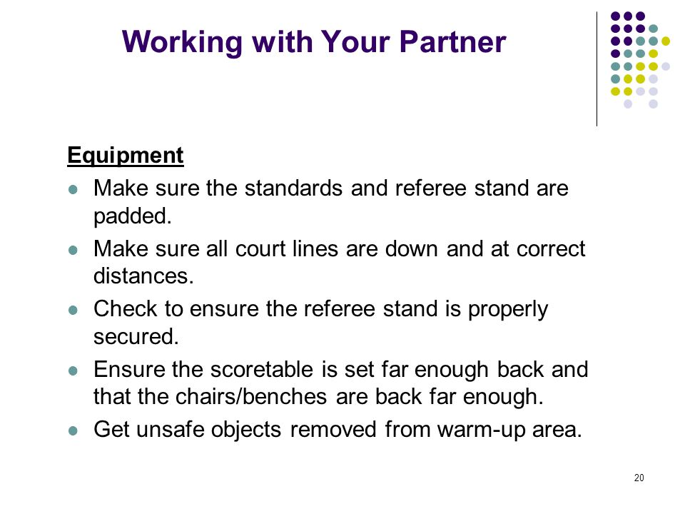20 Working with Your Partner Equipment Make sure the standards and referee stand are padded. Make sure all court lines are down and at correct distanc