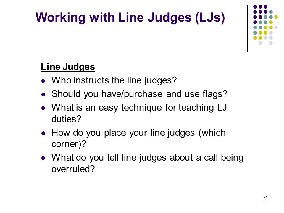 22 Working with Line Judges (LJs) Line Judges Who instructs the line judges? Should you have/purchase and use flags? What is an easy technique for tea