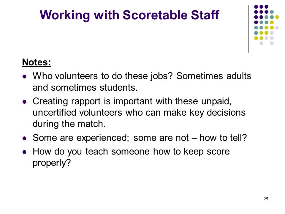 25 Working with Scoretable Staff Notes: Who volunteers to do these jobs? Sometimes adults and sometimes students. Creating rapport is important with t