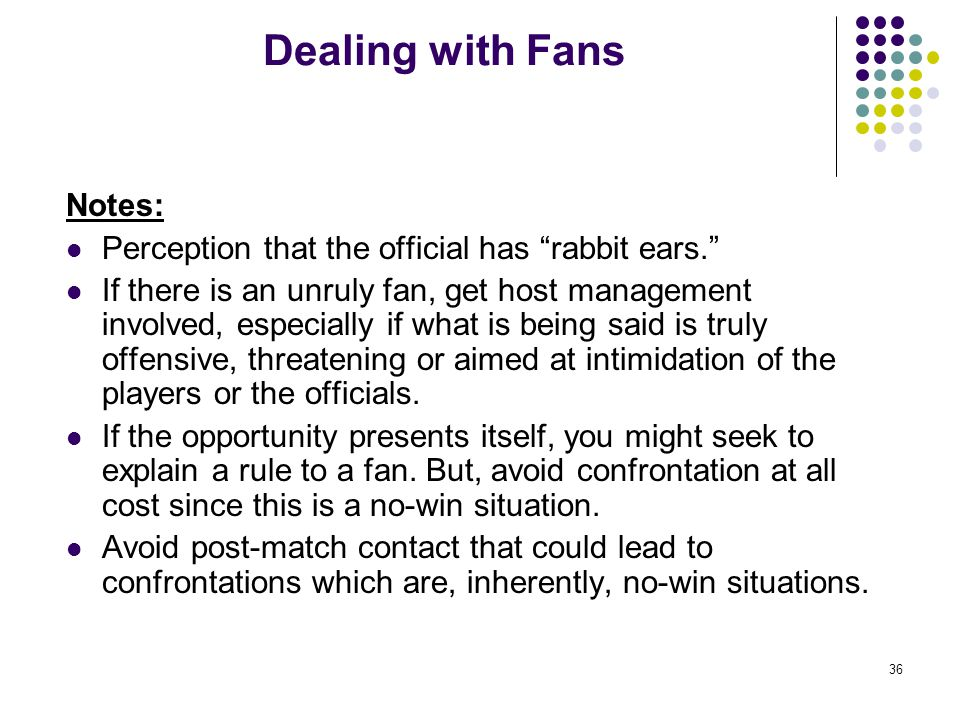 """36 Dealing with Fans Notes: Perception that the official has """"rabbit ears."""" If there is an unruly fan, get host management involved, especially if wha"""