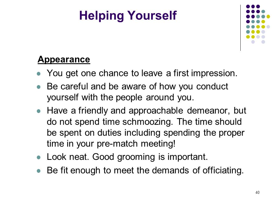 40 Helping Yourself Appearance You get one chance to leave a first impression. Be careful and be aware of how you conduct yourself with the people aro