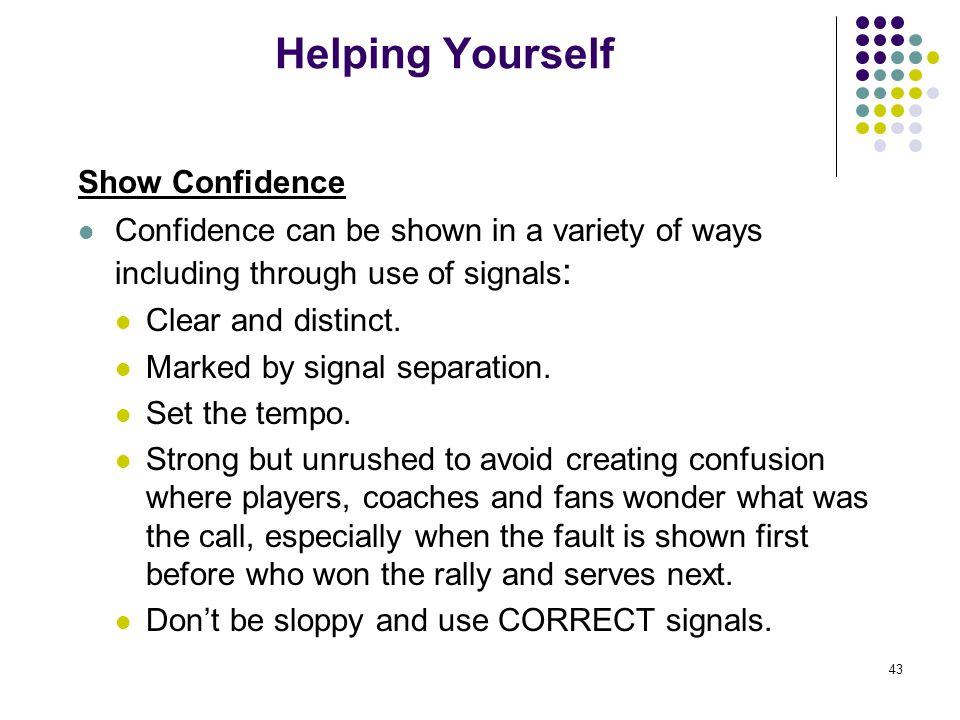 43 Helping Yourself Show Confidence Confidence can be shown in a variety of ways including through use of signals : Clear and distinct. Marked by sign