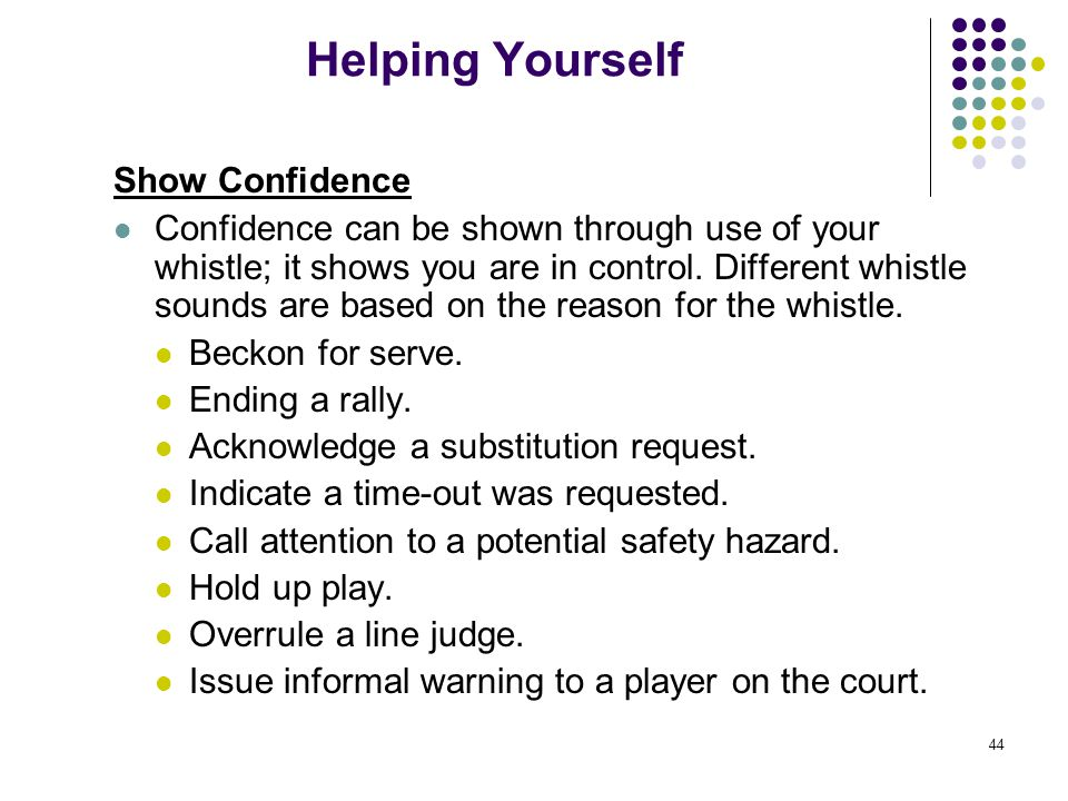 44 Helping Yourself Show Confidence Confidence can be shown through use of your whistle; it shows you are in control. Different whistle sounds are bas