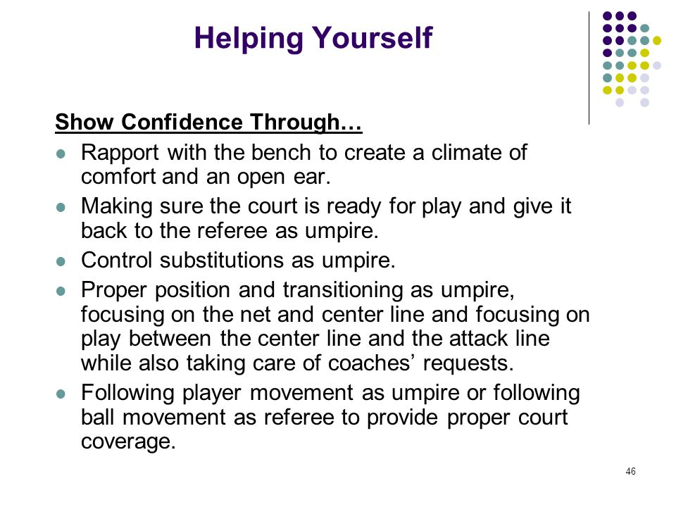 46 Helping Yourself Show Confidence Through… Rapport with the bench to create a climate of comfort and an open ear. Making sure the court is ready for