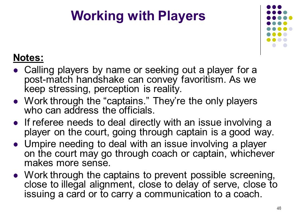 48 Working with Players Notes: Calling players by name or seeking out a player for a post-match handshake can convey favoritism. As we keep stressing,