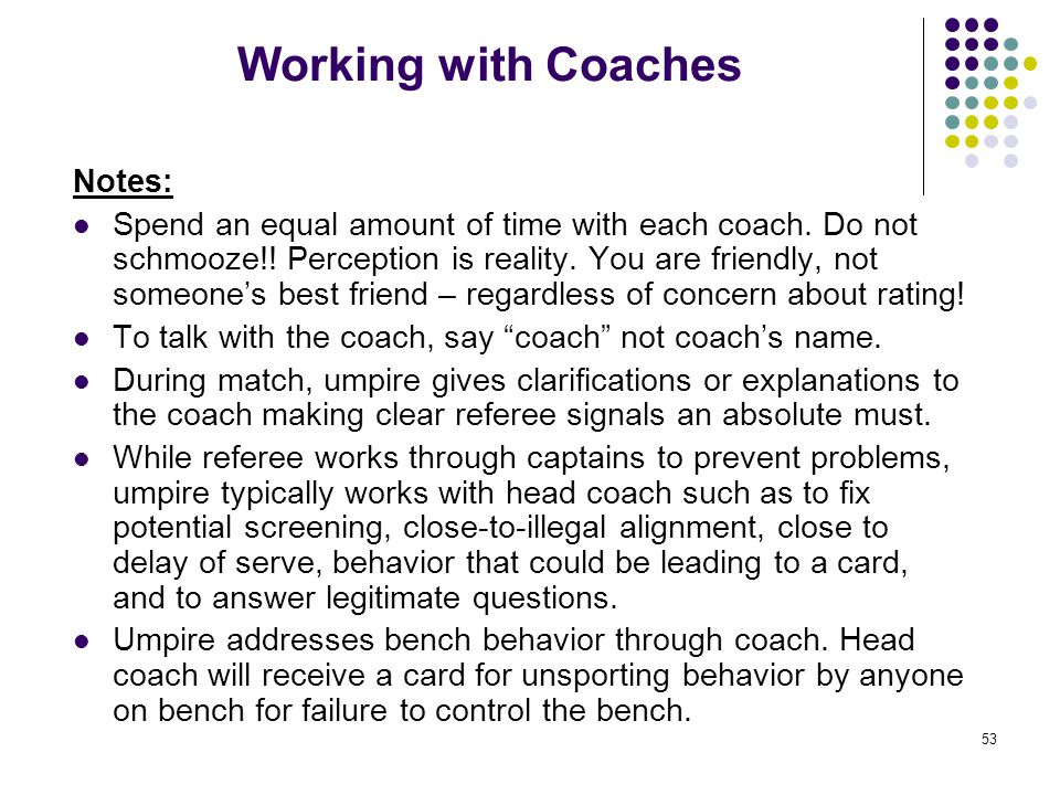 53 Working with Coaches Notes: Spend an equal amount of time with each coach. Do not schmooze!! Perception is reality. You are friendly, not someone's
