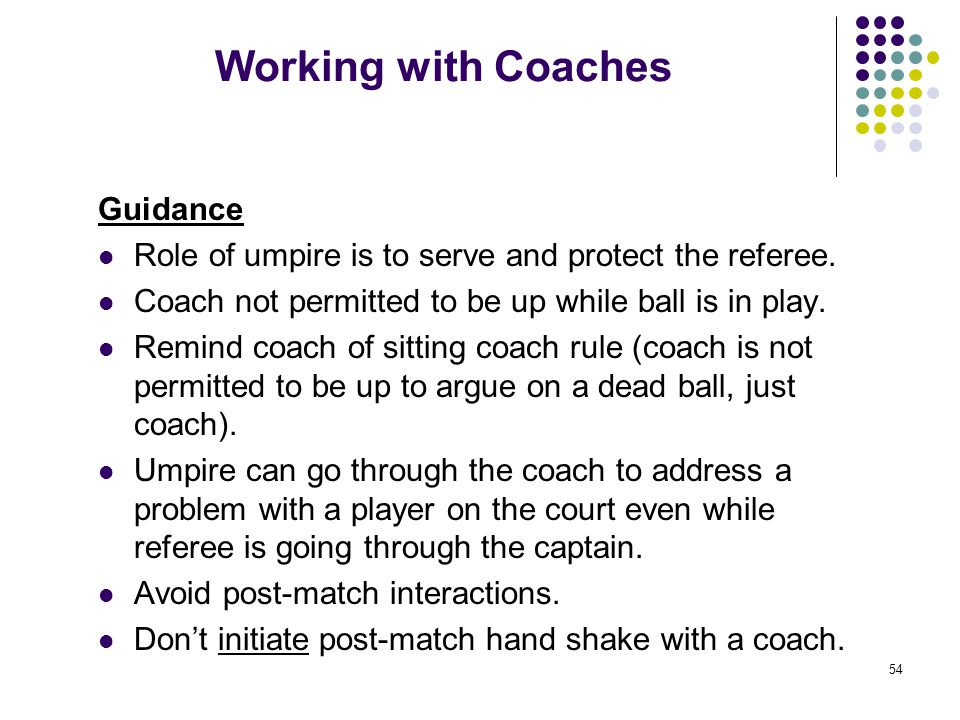 54 Working with Coaches Guidance Role of umpire is to serve and protect the referee. Coach not permitted to be up while ball is in play. Remind coach