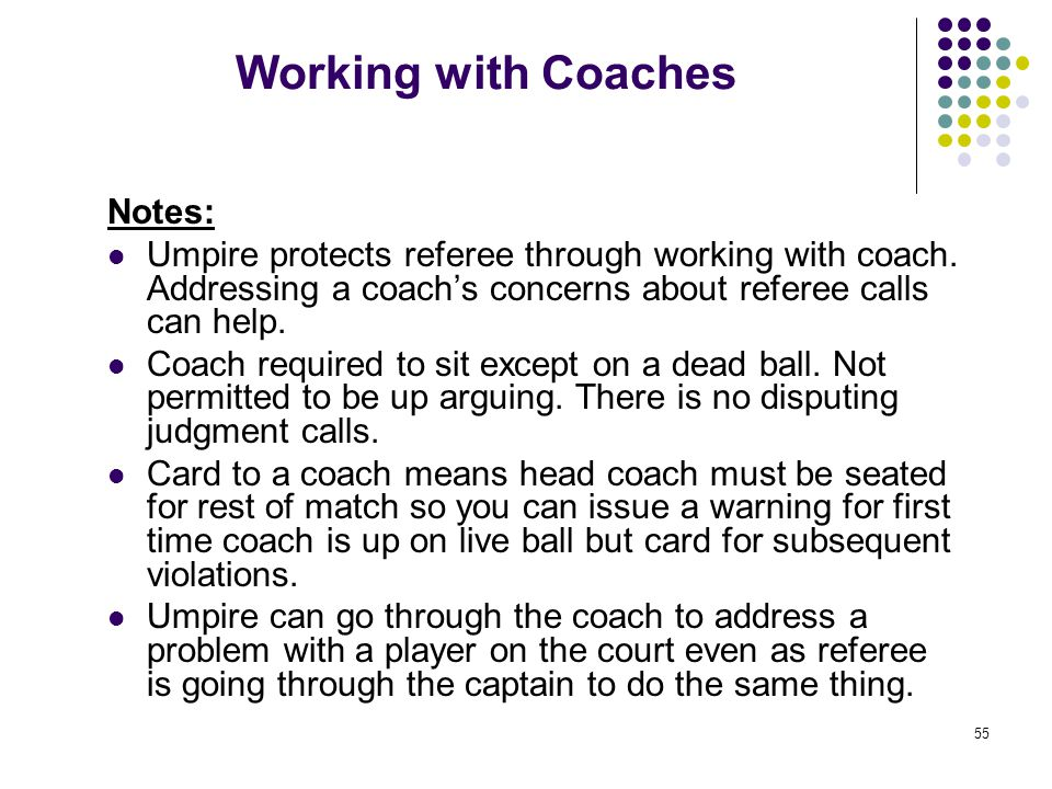 55 Working with Coaches Notes: Umpire protects referee through working with coach. Addressing a coach's concerns about referee calls can help. Coach r