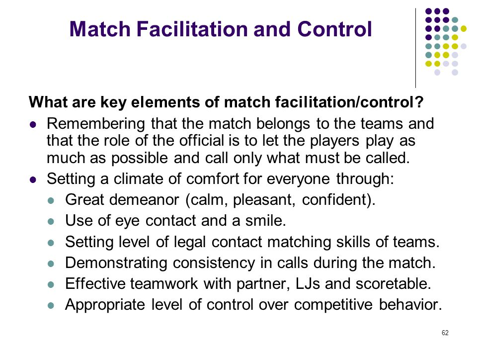 62 Match Facilitation and Control What are key elements of match facilitation/control? Remembering that the match belongs to the teams and that the ro