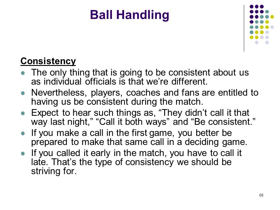 68 Ball Handling Consistency The only thing that is going to be consistent about us as individual officials is that we're different. Nevertheless, pla
