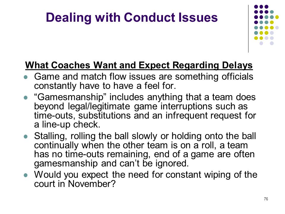 76 Dealing with Conduct Issues What Coaches Want and Expect Regarding Delays Game and match flow issues are something officials constantly have to hav