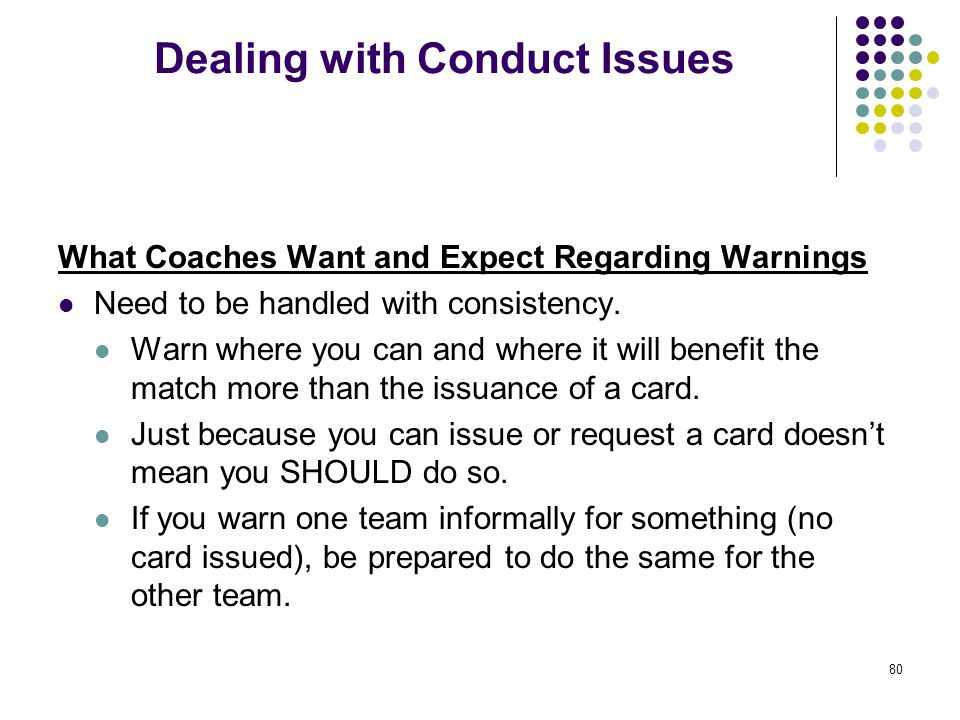 80 Dealing with Conduct Issues What Coaches Want and Expect Regarding Warnings Need to be handled with consistency. Warn where you can and where it wi