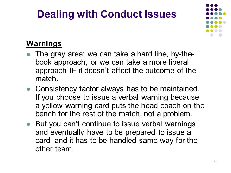 82 Dealing with Conduct Issues Warnings The gray area: we can take a hard line, by-the- book approach, or we can take a more liberal approach IF it do