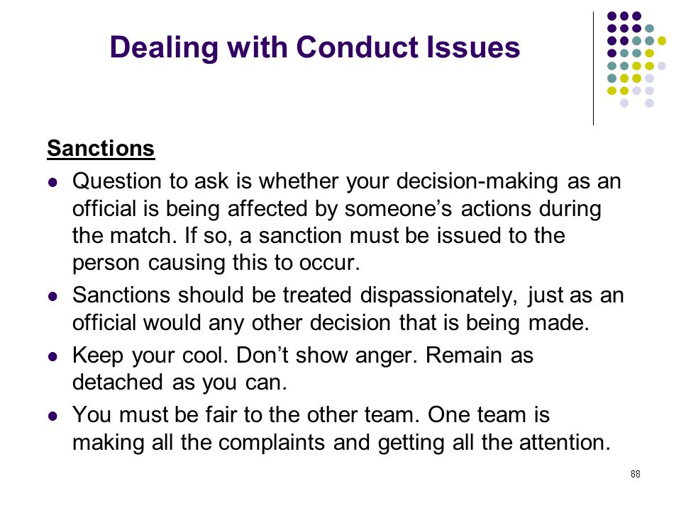 88 Dealing with Conduct Issues Sanctions Question to ask is whether your decision-making as an official is being affected by someone's actions during