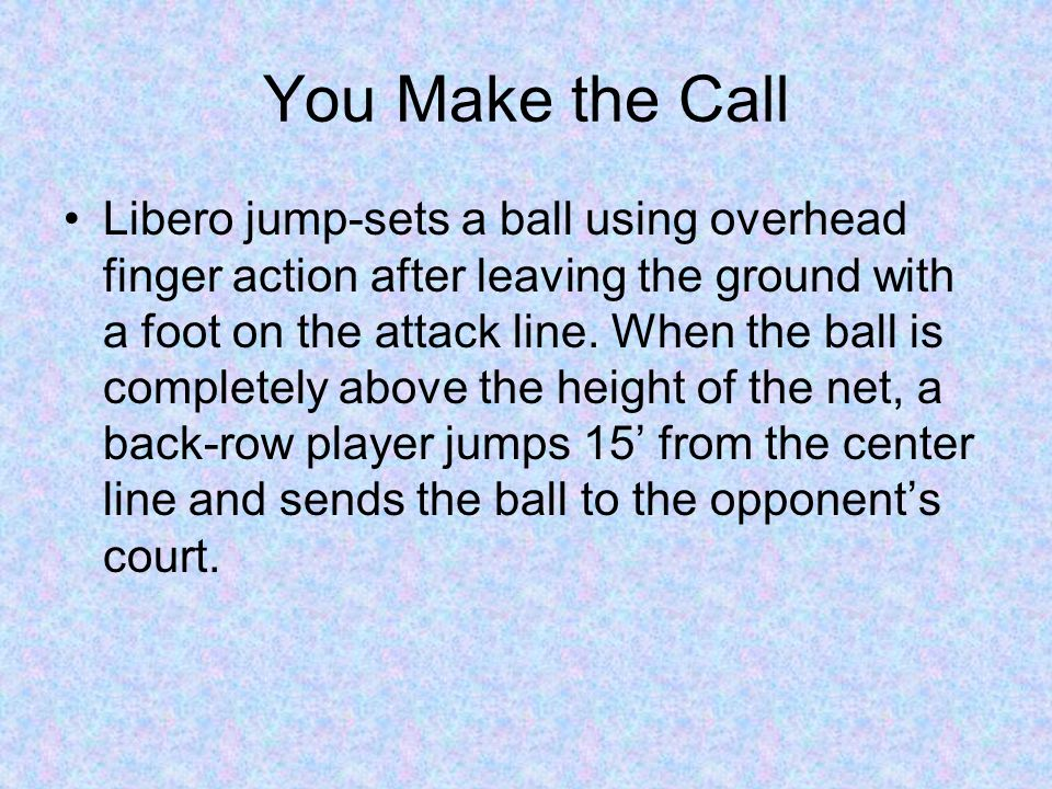 You Make the Call Libero jump-sets a ball using overhead finger action after leaving the ground with a foot on the attack line. When the ball is compl