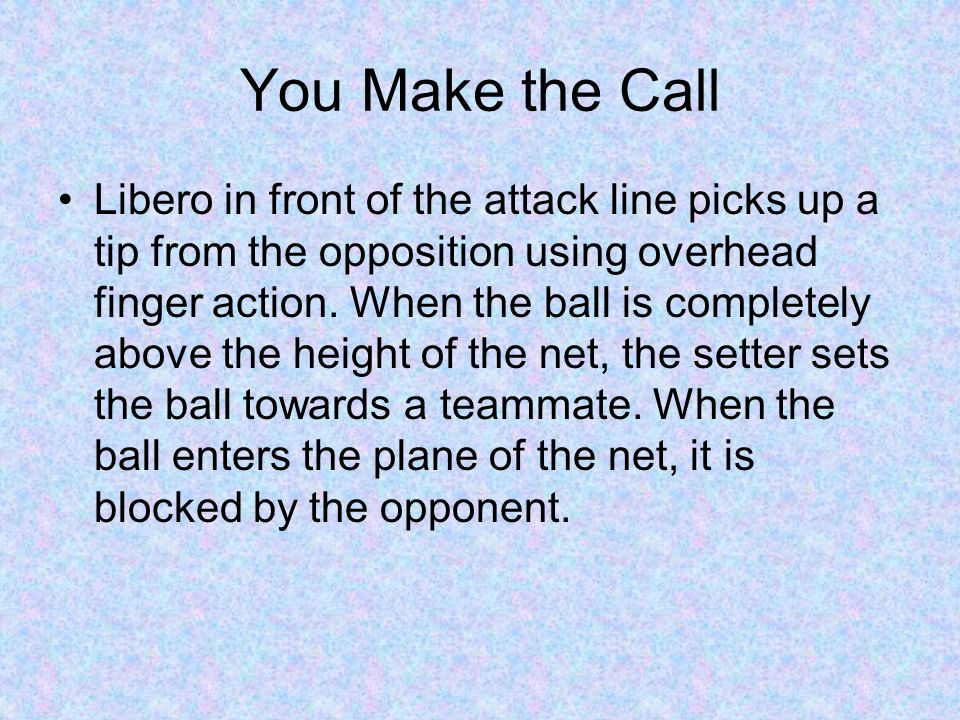 You Make the Call Libero in front of the attack line picks up a tip from the opposition using overhead finger action. When the ball is completely abov