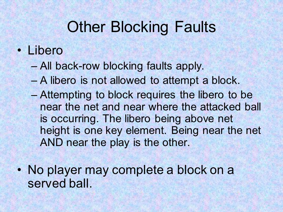 Other Blocking Faults Libero –All back-row blocking faults apply. –A libero is not allowed to attempt a block. –Attempting to block requires the liber