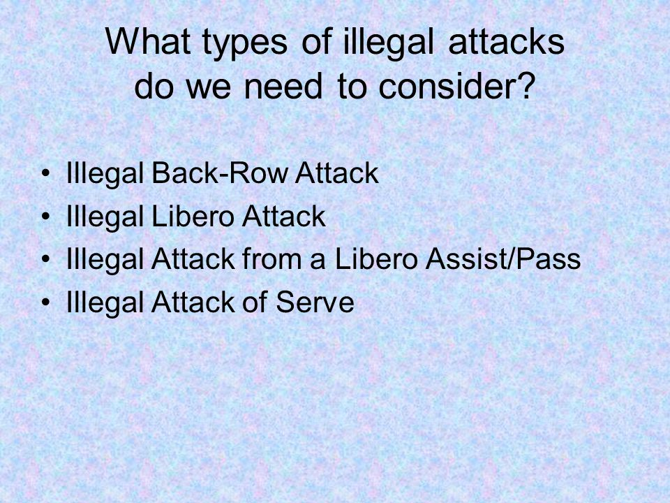 What types of illegal attacks do we need to consider? Illegal Back-Row Attack Illegal Libero Attack Illegal Attack from a Libero Assist/Pass Illegal A