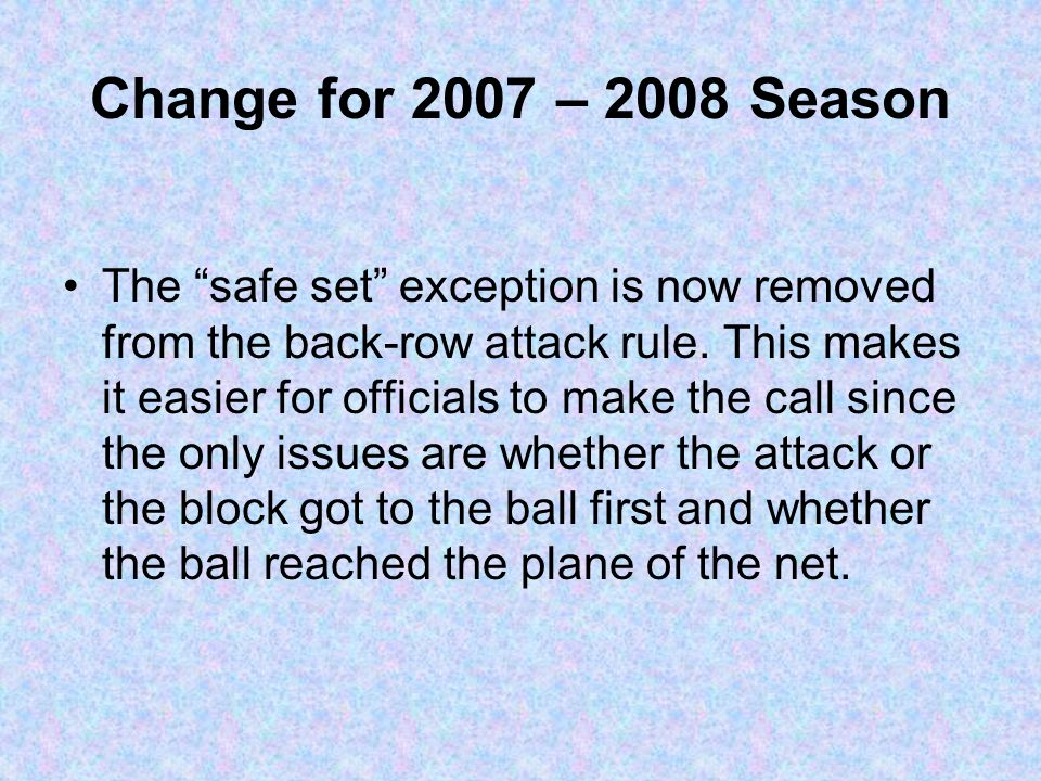 "Change for 2007 – 2008 Season The ""safe set"" exception is now removed from the back-row attack rule. This makes it easier for officials to make the ca"