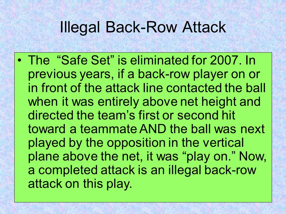 "Illegal Back-Row Attack The ""Safe Set"" is eliminated for 2007. In previous years, if a back-row player on or in front of the attack line contacted the"