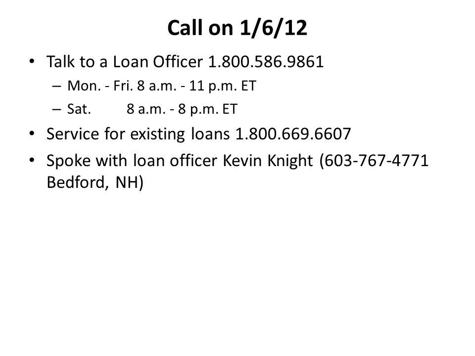 Call on 1/6/12 Talk to a Loan Officer 1.800.586.9861 – Mon. - Fri. 8 a.m. - 11 p.m. ET – Sat. 8 a.m. - 8 p.m. ET Service for existing loans 1.800.669.