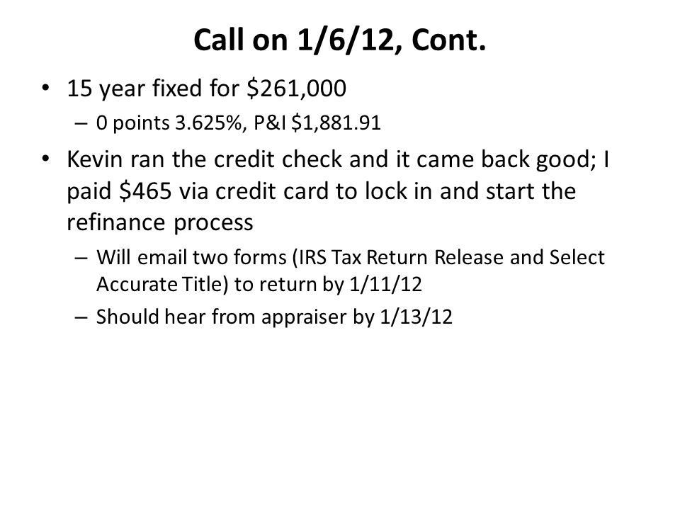 Call on 1/6/12, Cont. 15 year fixed for $261,000 – 0 points 3.625%, P&I $1,881.91 Kevin ran the credit check and it came back good; I paid $465 via cr