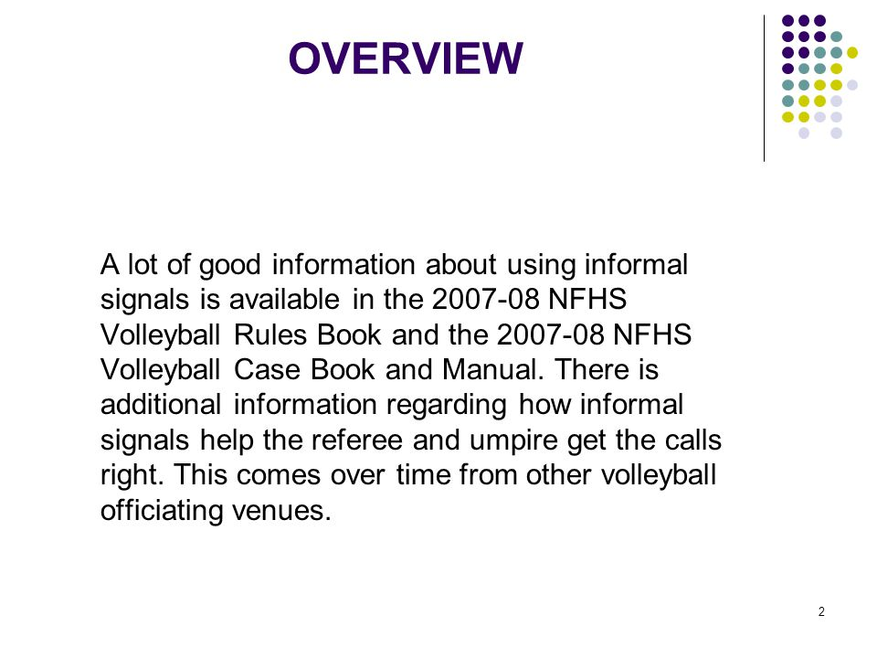 2 OVERVIEW A lot of good information about using informal signals is available in the 2007-08 NFHS Volleyball Rules Book and the 2007-08 NFHS Volleyball Case Book and Manual.
