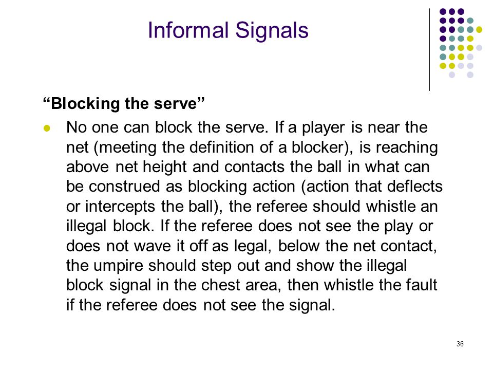 36 Informal Signals Blocking the serve No one can block the serve.